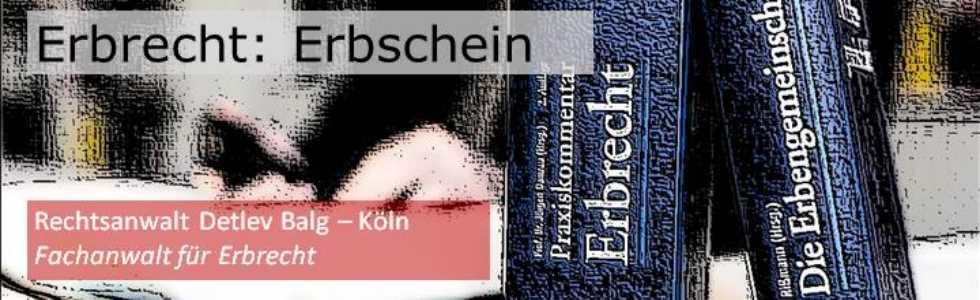 Erbrecht: Erbschein und Erbscheinsverfahren | Rechtsanwalt Detlev Balg - Köln 0221-9914029