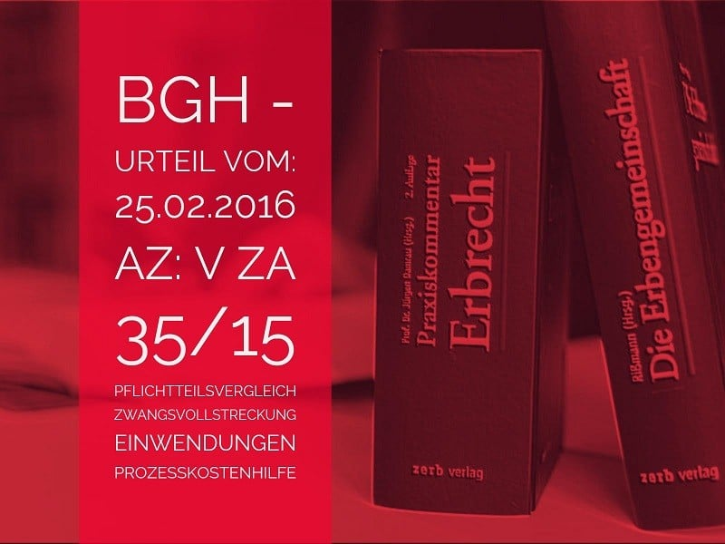 BGH - 25.02.2016 - Az. V ZA 35/15 - Erbrecht | Pflichtteilsvergleich Zwangsvollstreckung Einwendungen | Gegen die Zwangsvollstreckung aus einem vollstreckungsfähigen Pflichtteilsvergleich sind materiellrechtliche Einwendungen gegen die Zwangsvollstreckung nicht mehr möglich