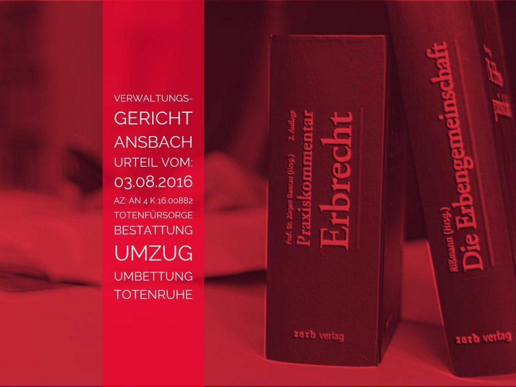 VG Ansbach: Urteil vom 03.08.2016 - Az: AN 4 K 16.00882 - Totenfürsorge Urnenumbettung | Die Totenfürsorge berechtigt beim Umzug nicht zur Umbettung des Verstorbenen