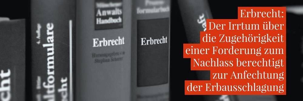 Erbrecht: Erbschaft Erbausschlagung Anfechtung - Der Irrtum über die Zugehörigkeit einer Forderung zum Nachlass berechtigt zur Anfechtung der Erbausschlagung | Anwalt Erbrecht Köln