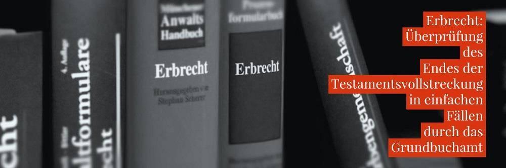 Erbrecht: Grundbuch Testamentsvollstreckung Prüfung - Überprüfung des Endes der Testamentsvollstreckung in einfachen Fällen durch das Grundbuchamt | Anwalt Erbrecht Köln