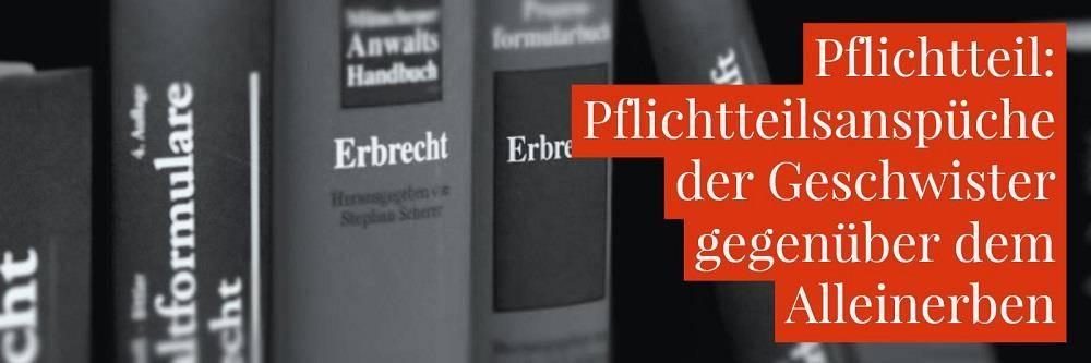 Erbrecht: Alleinerbe Pflichtteil Geschwister - Pflichtteilsansprüche der Geschwister gegenüber dem Alleinerben - Anwalt Erbrecht Köln | Rechtsanwalt Detlev Balg