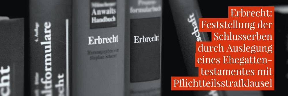 Erbrecht: Ehegattentestament Erbeinsetzung Pflichtteilsstrafklausel - Feststellung der Schlusserben durch Auslegung eines Ehegattentestamentes mit Pflichtteilsstrafklausel | Anwalt Erbrecht Köln