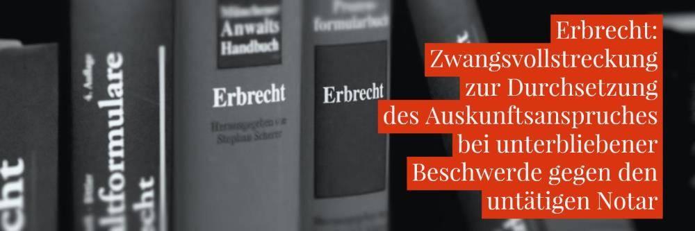 Erbrecht: Untätiger Notar Zwangsvollstreckung | Zwangsgeld gegen Auskunftsschuldner bei unterlassener Beschwerde gegen den untätigen Notar | Kanzlei Balg - Rechtsanwalt Erbrecht Köln - Fachanwalt für Erbrecht