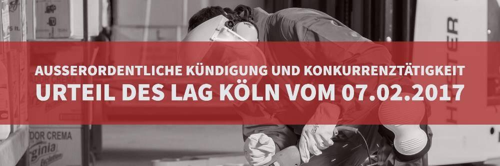 Arbeitsrecht: Außerordentliche Kündigung Konkurrenztätigkeit - Urteil des LAG Köln vom 07.02.2017 Az: 12 Sa 745/16 - Rechtsanwalt Arbeitsrecht Köln | Kanzlei Balg und Willerscheid - Rechtsanwälte und Fachanwälte