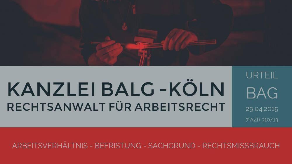 Arbeitsrecht: Befristung Sachgrund Rechtsmissbrauch - 10 befristete Arbeitsverträge in 15 Jahren können zulässig sein | BAG 29.04.2015 - 7 AZR 310/13 | Rechtsanwalt Arbeitsrecht Köln | Kanzlei Balg und Willerscheid - Rechtsanwälte und Fachanwälte