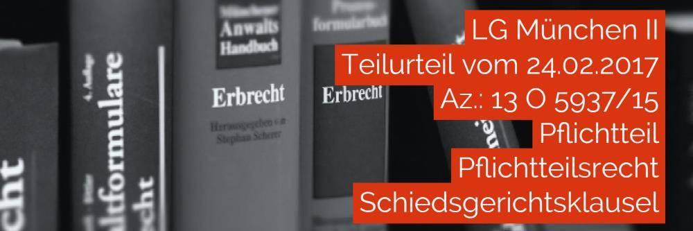 Erbrecht: LG München II - Teilurteil vom 24-02-2017 - Az. 13 O 5937-15 | Pflichtteil Pflichtteilsrecht Schiedsgerichtsklausel | Rechtsanwalt und Fachanwalt für Erbrecht Köln Nippes