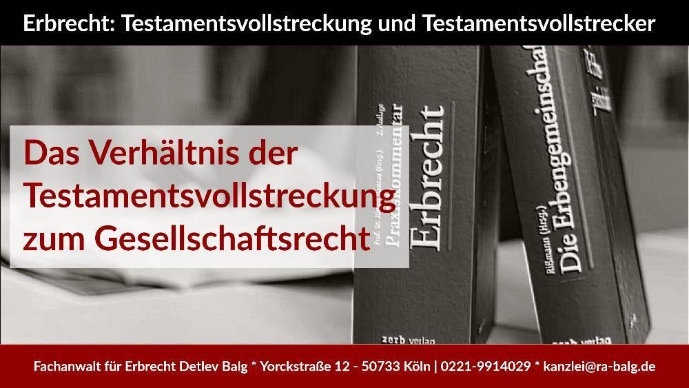 Erbrecht - Das Verhältnis der Testamentsvollstreckung zum Gesellschaftsrecht - Rechtsanwalt Detlev Balg - Fachanwalt für Erbrecht - Köln Nippes