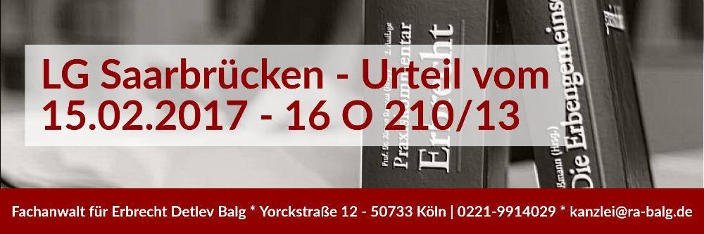 Pflichtteilsentzug Enterbung | Urteil LG Saarbrücken - 15.02.2017 - 16 O 210/13 | Rechtsanwalt und Fachanwalt für Erbrecht | Kanzlei Balg und Willerscheid - Köln Nippes