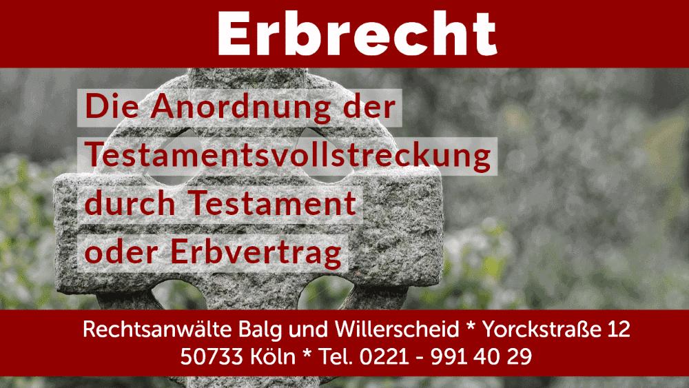 Anordnung der Testamentsvollstreckung - Rechtsanwalt und Fachanwalt für Erbrecht - Kanzlei Balg und Willerscheid - Köln