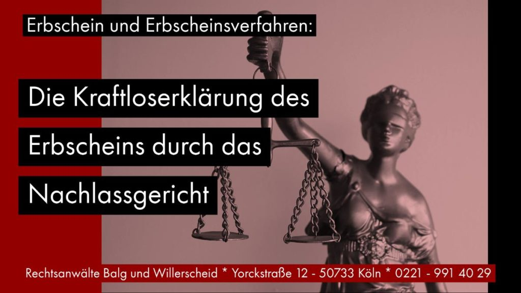 Erbschein und Erbscheinsverfahren: Die Kraftloserklärung des Erbscheins durch das Nachlassgericht - Rechtsanwalt und Fachanwalt für Erbrecht Detlev Balg Köln