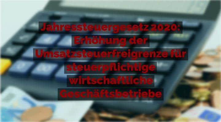Jahressteuergesetz 2020 - Erhöhung der Umsatzsteuerfreigrenze für steuerpflichtige wirtschaftliche Geschäftsbetriebe | Rechtsanwalt für Vereinsrecht Detlev Balg - Yorckstraße 12 * 50733 Köln